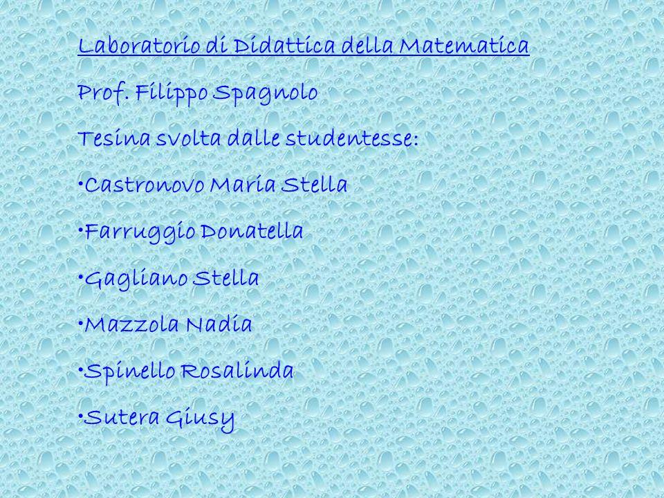 Laboratorio di Didattica della Matematica Prof. Filippo Spagnolo Tesina svolta dalle studentesse: Castronovo Maria Stella Farruggio Donatella Gagliano