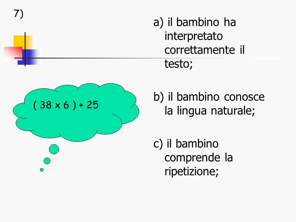 a) il bambino ha interpretato correttamente il testo; b) il bambino conosce la lingua naturale; c) il bambino comprende la ripetizione; ( 38 x 6 ) + 25 7)