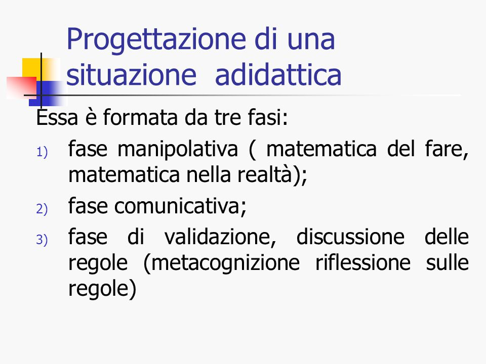 Progettazione di una situazione adidattica Essa è formata da tre fasi: 1) fase manipolativa ( matematica del fare, matematica nella realtà); 2) fase comunicativa; 3) fase di validazione, discussione delle regole (metacognizione riflessione sulle regole)