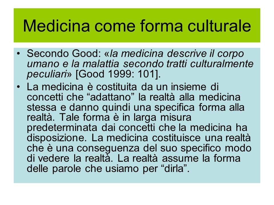 Medicina come forma culturale Secondo Good: «la medicina descrive il corpo umano e la malattia secondo tratti culturalmente peculiari» [Good 1999: 101].