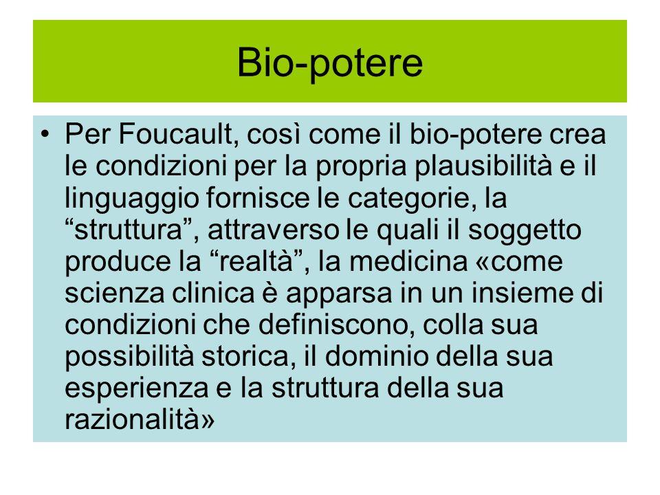 Bio-potere Per Foucault, così come il bio-potere crea le condizioni per la propria plausibilità e il linguaggio fornisce le categorie, la struttura , attraverso le quali il soggetto produce la realtà , la medicina «come scienza clinica è apparsa in un insieme di condizioni che definiscono, colla sua possibilità storica, il dominio della sua esperienza e la struttura della sua razionalità»