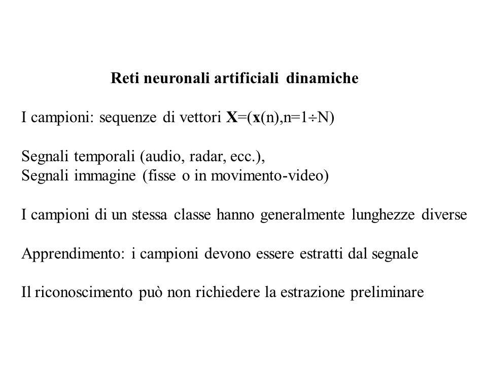 Reti neuronali artificiali dinamiche I campioni: sequenze di vettori X=(x(n),n=1  N) Segnali temporali (audio, radar, ecc.), Segnali immagine (fisse o in movimento-video) I campioni di un stessa classe hanno generalmente lunghezze diverse Apprendimento: i campioni devono essere estratti dal segnale Il riconoscimento può non richiedere la estrazione preliminare