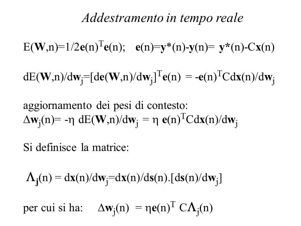 Addestramento in tempo  reale E(W,n)=1/2e(n) T e(n); e(n)=y*(n)-y(n)= y*(n)-Cx(n) dE(W,n)/dw j =[de(W,n)/dw j ] T e(n) = -e(n) T Cdx(n)/dw j aggiornamento dei pesi di contesto:  w j (n)= -  dE(W,n)/dw j  =  e(n) T Cdx(n)/dw j Si definisce la matrice:   j (n) = dx(n)/dw j =dx(n)/ds(n).[ds(n)/dw j ] per cui si ha:  w j (n) =  e(n) T C  j (n)
