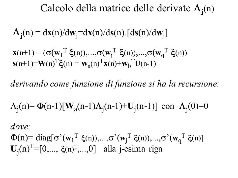 Calcolo della matrice delle derivate  j (n)   j (n) = dx(n)/dw j =dx(n)/ds(n).[ds(n)/dw j ] x (n+1) = (  ( w 1 T  (n)),...,  ( w j T  (n)),...,  ( w q T  (n)) s (n+1)=W(n) T  (n) = w a (n) T x (n)+ w b T U(n-1) derivando come funzione di funzione si ha la recursione:  j (n)=  (n-1)[W a (n-1)  j (n-1)+U j (n-1)] con  j (0)=0 dove:  (n)= diag[  '( w 1 T  (n)),...,  '( w j T  (n)),...,  '( w q T  (n)] U j (n) T =[0,...,  (n) T,...,0] alla j-esima riga