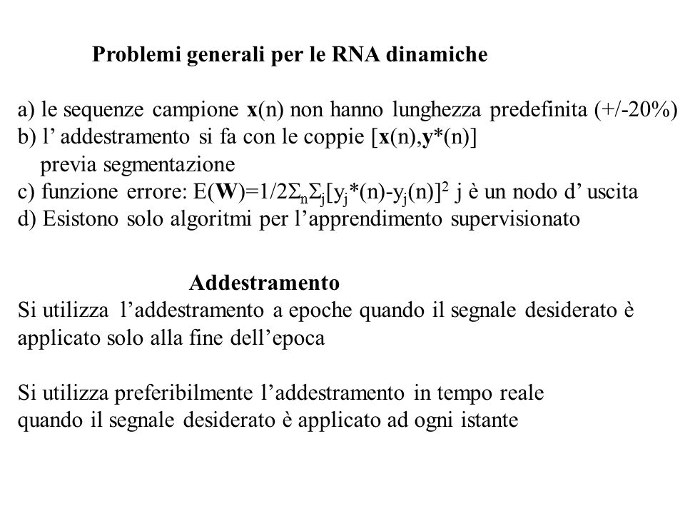 Problemi generali per le RNA dinamiche a) le sequenze campione x(n) non hanno lunghezza predefinita (+/-20%) b) l' addestramento si fa con le coppie [x(n),y*(n)] previa segmentazione c) funzione errore: E(W)=1/2  n  j [y j *(n)-y j (n)] 2 j è un nodo d' uscita d) Esistono solo algoritmi per l'apprendimento supervisionato Addestramento Si utilizza l'addestramento a epoche quando il segnale desiderato è applicato solo alla fine dell'epoca Si utilizza preferibilmente l'addestramento in tempo reale quando il segnale desiderato è applicato ad ogni istante