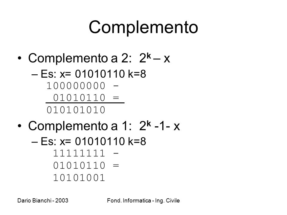 Dario Bianchi - 2003Fond. Informatica - Ing. Civile Complemento Complemento a 2: 2 k – x –Es: x= 01010110 k=8 100000000 - 01010110 = 010101010 Complem