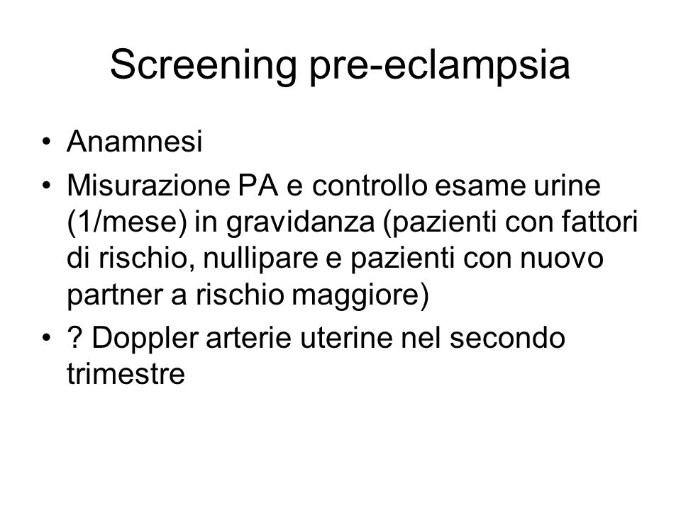 Screening pre-eclampsia Anamnesi Misurazione PA e controllo esame urine (1/mese) in gravidanza (pazienti con fattori di rischio, nullipare e pazienti