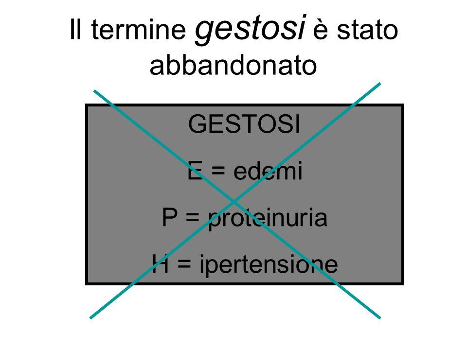 GESTOSI E = edemi P = proteinuria H = ipertensione Il termine gestosi è stato abbandonato