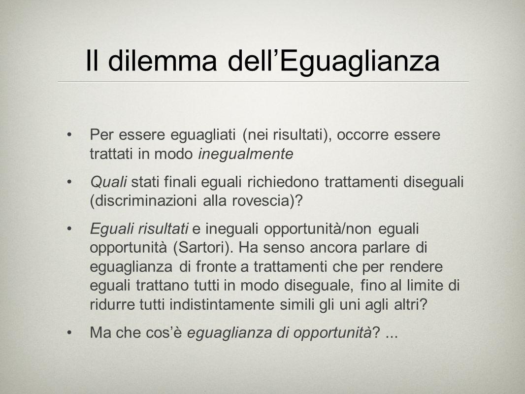 Il dilemma dell'Eguaglianza Per essere eguagliati (nei risultati), occorre essere trattati in modo inegualmente Quali stati finali eguali richiedono trattamenti diseguali (discriminazioni alla rovescia).