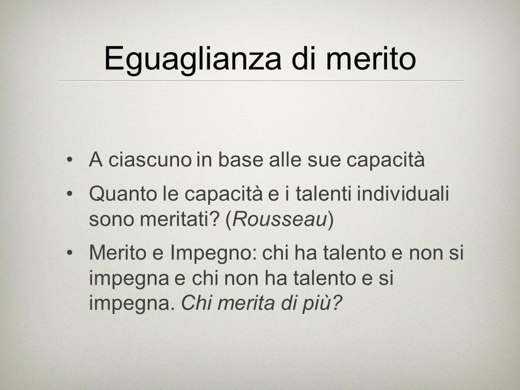 Eguaglianza di merito A ciascuno in base alle sue capacità Quanto le capacità e i talenti individuali sono meritati.