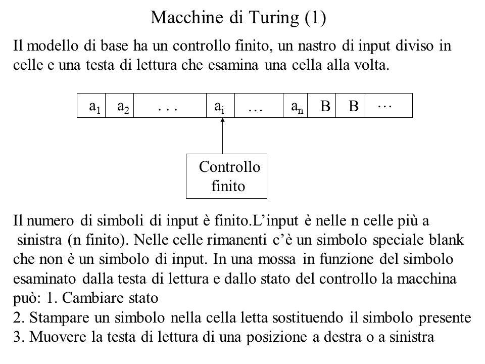 Macchine di Turing (1) Il modello di base ha un controllo finito, un nastro di input diviso in celle e una testa di lettura che esamina una cella alla volta.