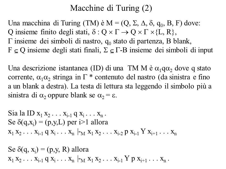 Macchine di Turing (2) Una macchina di Turing (TM) è M = (Q, , , , q 0, B, F) dove: Q insieme finito degli stati,  : Q   Q   {L, R},  insieme dei simboli di nastro, q 0 stato di partenza, B blank, F  Q insieme degli stati finali,    -B insieme dei simboli di input Una descrizione istantanea (ID) di una TM M è  1 q  2 dove q stato corrente,  1  2 stringa in  * contenuto del nastro (da sinistra e fino a un blank a destra).