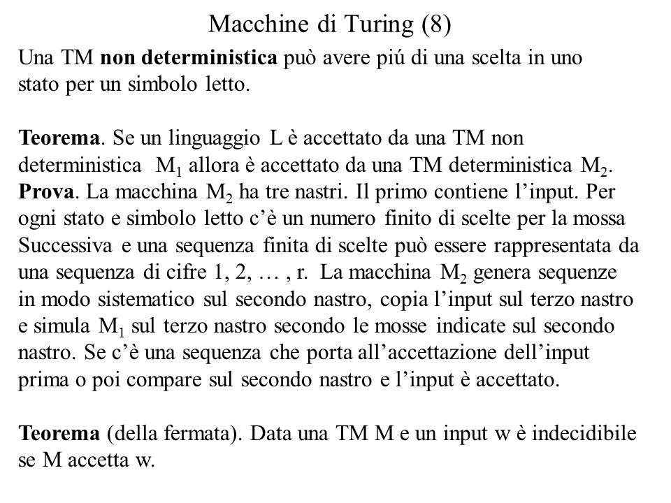 Macchine di Turing (8) Una TM non deterministica può avere piú di una scelta in uno stato per un simbolo letto.