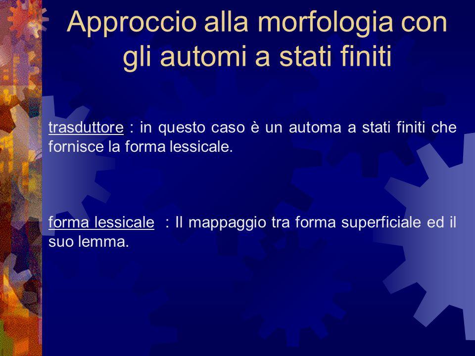 Approccio alla morfologia con gli automi a stati finiti trasduttore : in questo caso è un automa a stati finiti che fornisce la forma lessicale.