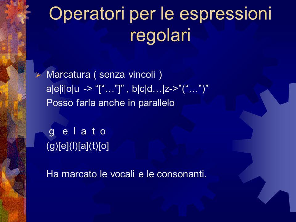 Operatori per le espressioni regolari  Marcatura ( senza vincoli ) a|e|i|o|u -> [ … ] , b|c|d…|z-> ( … ) Posso farla anche in parallelo g e l a t o (g)[e](l)[a](t)[o] Ha marcato le vocali e le consonanti.