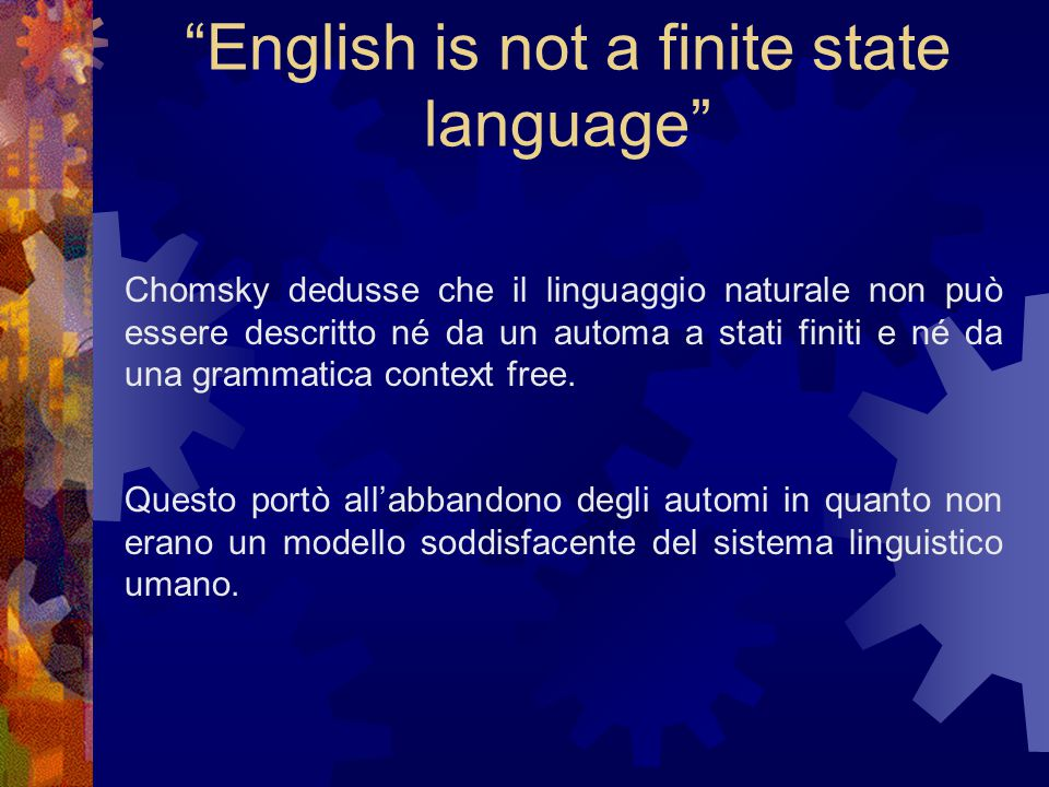 English is not a finite state language Chomsky dedusse che il linguaggio naturale non può essere descritto né da un automa a stati finiti e né da una grammatica context free.