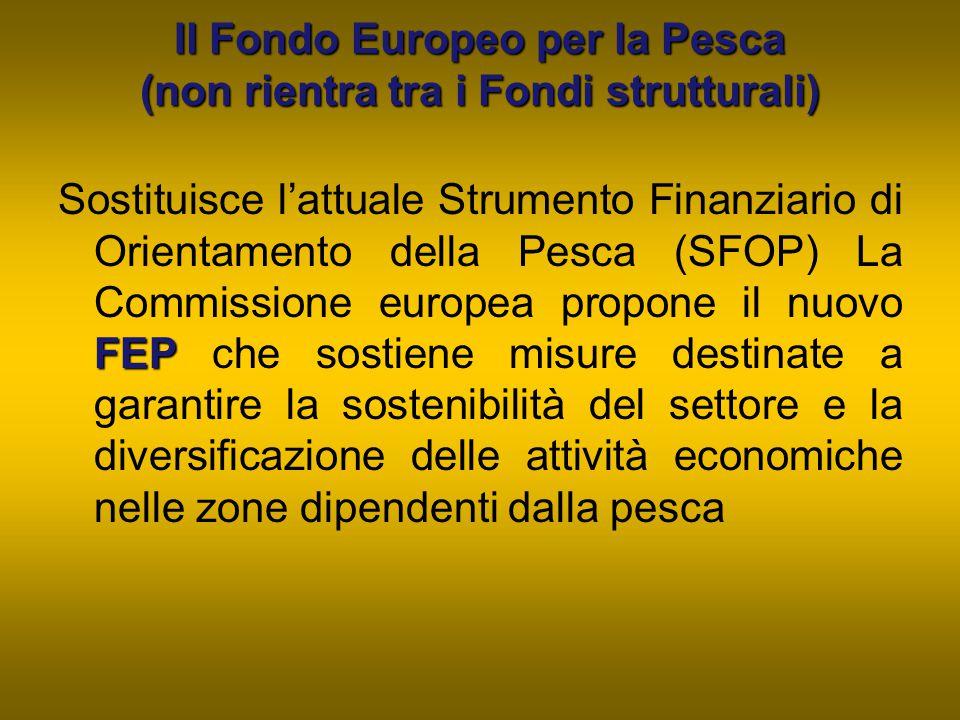 Il Fondo Europeo per la Pesca (non rientra tra i Fondi strutturali) FEP Sostituisce l'attuale Strumento Finanziario di Orientamento della Pesca (SFOP)