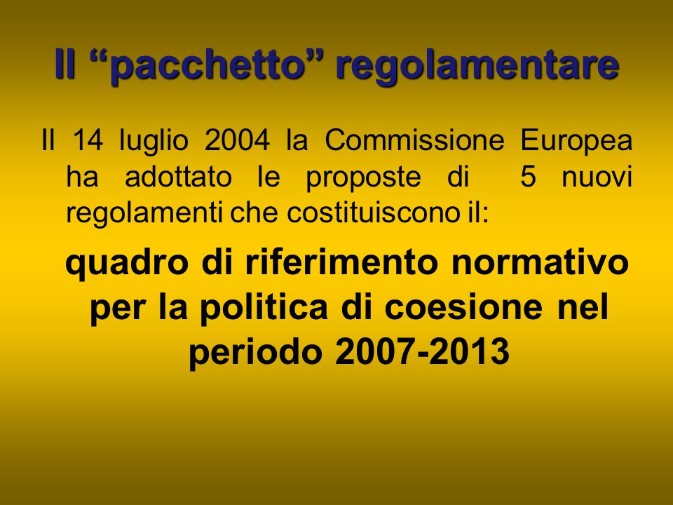"""Il """"pacchetto"""" regolamentare Il 14 luglio 2004 la Commissione Europea ha adottato le proposte di 5 nuovi regolamenti che costituiscono il: quadro di r"""