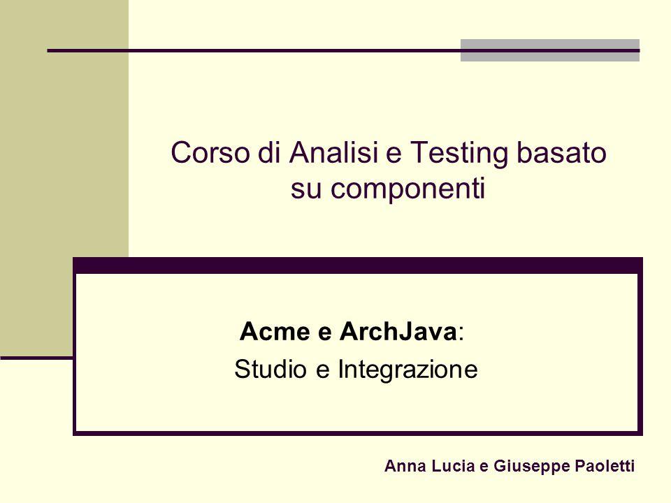 Corso di Analisi e Testing basato su componenti Acme e ArchJava: Studio e Integrazione Anna Lucia e Giuseppe Paoletti