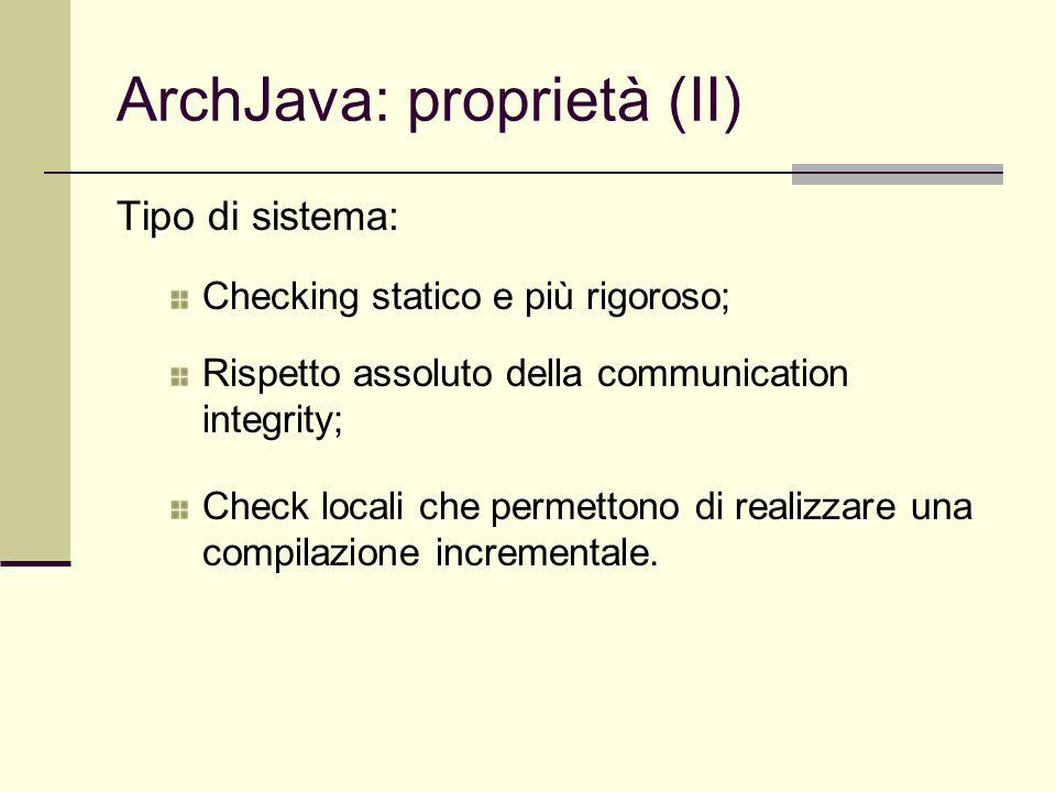 ArchJava: proprietà (II) Tipo di sistema: Checking statico e più rigoroso; Rispetto assoluto della communication integrity; Check locali che permettono di realizzare una compilazione incrementale.