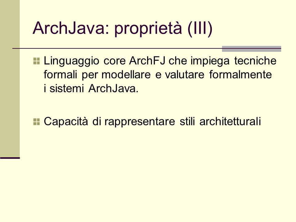 ArchJava: proprietà (III) Linguaggio core ArchFJ che impiega tecniche formali per modellare e valutare formalmente i sistemi ArchJava. Capacità di rap