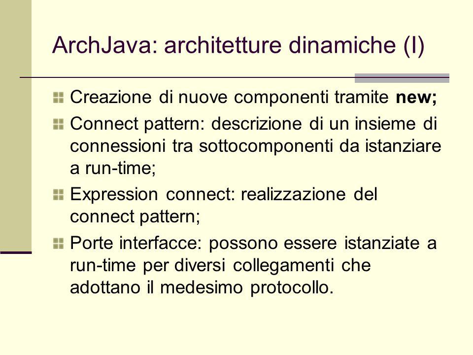 ArchJava: architetture dinamiche (I) Creazione di nuove componenti tramite new; Connect pattern: descrizione di un insieme di connessioni tra sottocomponenti da istanziare a run-time; Expression connect: realizzazione del connect pattern; Porte interfacce: possono essere istanziate a run-time per diversi collegamenti che adottano il medesimo protocollo.