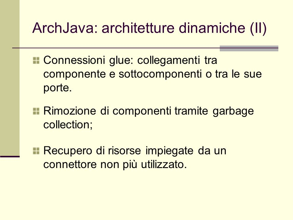 ArchJava: architetture dinamiche (II) Connessioni glue: collegamenti tra componente e sottocomponenti o tra le sue porte. Rimozione di componenti tram