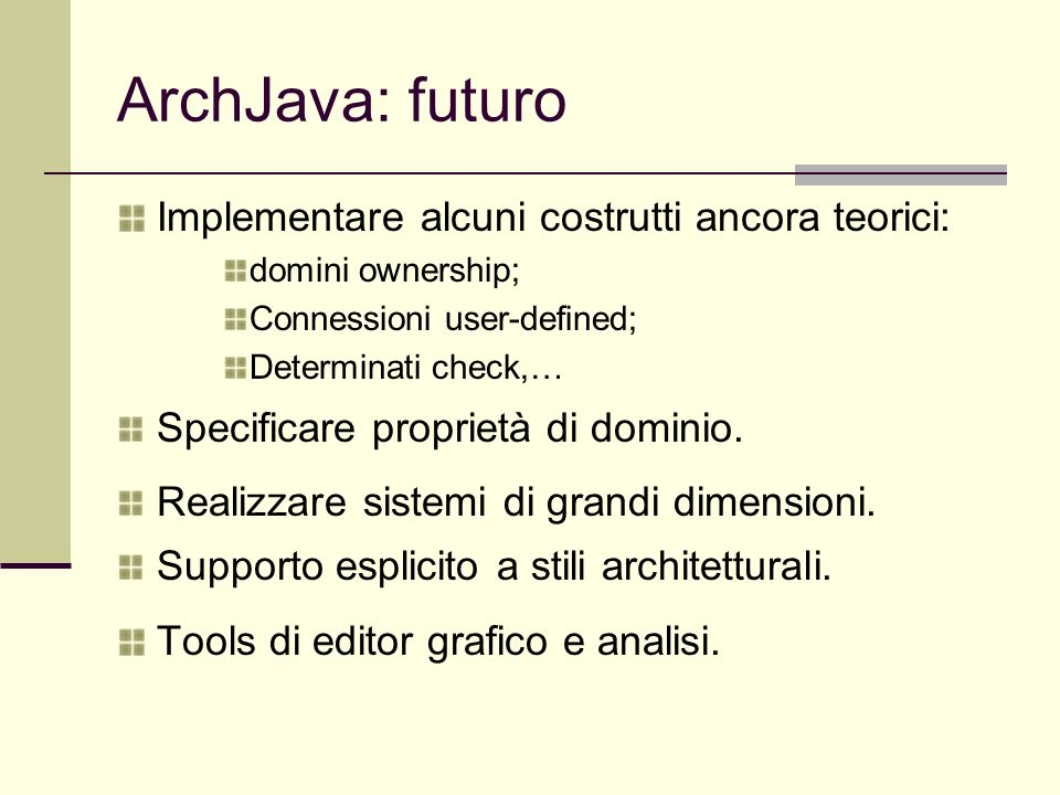 ArchJava: futuro Implementare alcuni costrutti ancora teorici: domini ownership; Connessioni user-defined; Determinati check,… Specificare proprietà di dominio.