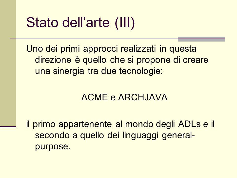 Stato dell'arte (III) Uno dei primi approcci realizzati in questa direzione è quello che si propone di creare una sinergia tra due tecnologie: ACME e ARCHJAVA il primo appartenente al mondo degli ADLs e il secondo a quello dei linguaggi general- purpose.