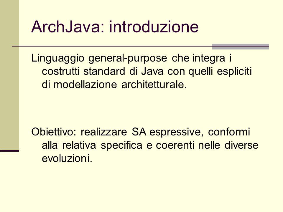 ArchJava: introduzione Linguaggio general-purpose che integra i costrutti standard di Java con quelli espliciti di modellazione architetturale. Obiett