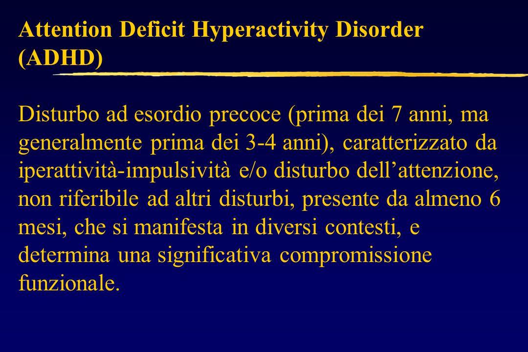 Attention Deficit Hyperactivity Disorder (ADHD) Disturbo ad esordio precoce (prima dei 7 anni, ma generalmente prima dei 3-4 anni), caratterizzato da iperattività-impulsività e/o disturbo dell'attenzione, non riferibile ad altri disturbi, presente da almeno 6 mesi, che si manifesta in diversi contesti, e determina una significativa compromissione funzionale.