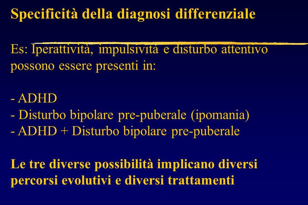 Specificità della diagnosi differenziale Es: Iperattività, impulsività e disturbo attentivo possono essere presenti in: - ADHD - Disturbo bipolare pre-puberale (ipomania) - ADHD + Disturbo bipolare pre-puberale Le tre diverse possibilità implicano diversi percorsi evolutivi e diversi trattamenti