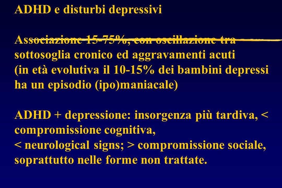 ADHD e disturbi depressivi Associazione 15-75%, con oscillazione tra sottosoglia cronico ed aggravamenti acuti (in età evolutiva il 10-15% dei bambini depressi ha un episodio (ipo)maniacale) ADHD + depressione: insorgenza più tardiva, < compromissione cognitiva, compromissione sociale, soprattutto nelle forme non trattate.