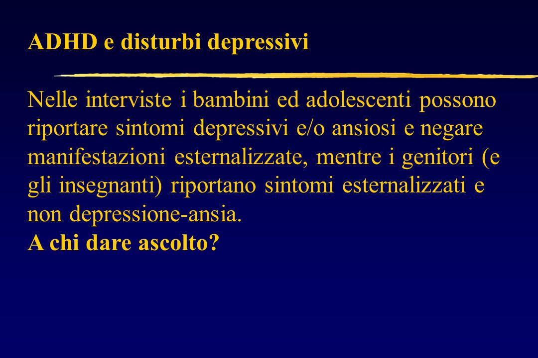 ADHD e disturbi depressivi Nelle interviste i bambini ed adolescenti possono riportare sintomi depressivi e/o ansiosi e negare manifestazioni esternalizzate, mentre i genitori (e gli insegnanti) riportano sintomi esternalizzati e non depressione-ansia.