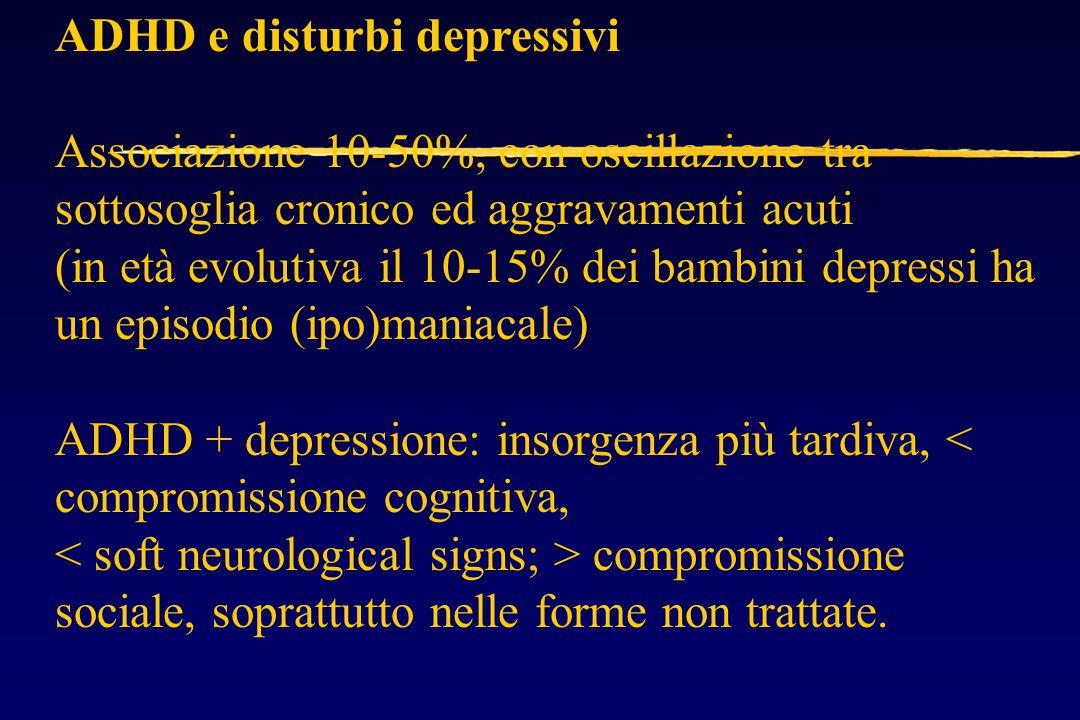 ADHD e disturbi depressivi Associazione 10-50%, con oscillazione tra sottosoglia cronico ed aggravamenti acuti (in età evolutiva il 10-15% dei bambini depressi ha un episodio (ipo)maniacale) ADHD + depressione: insorgenza più tardiva, < compromissione cognitiva, compromissione sociale, soprattutto nelle forme non trattate.