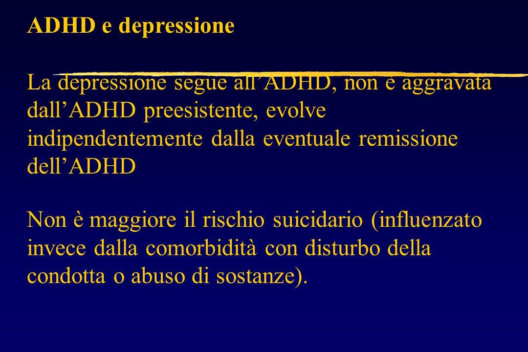 ADHD e depressione La depressione segue all'ADHD, non è aggravata dall'ADHD preesistente, evolve indipendentemente dalla eventuale remissione dell'ADHD Non è maggiore il rischio suicidario (influenzato invece dalla comorbidità con disturbo della condotta o abuso di sostanze).