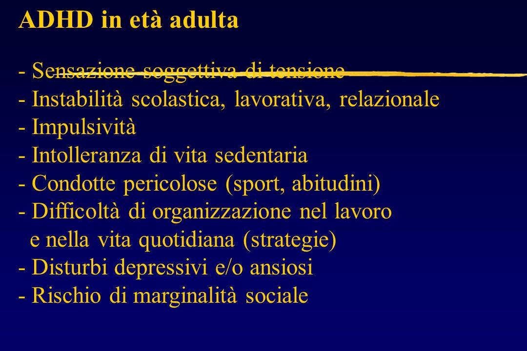 ADHD in età adulta - Sensazione soggettiva di tensione - Instabilità scolastica, lavorativa, relazionale - Impulsività - Intolleranza di vita sedentaria - Condotte pericolose (sport, abitudini) - Difficoltà di organizzazione nel lavoro e nella vita quotidiana (strategie) - Disturbi depressivi e/o ansiosi - Rischio di marginalità sociale