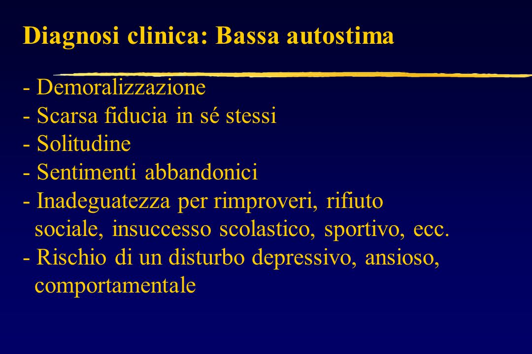 Diagnosi clinica: Bassa autostima - Demoralizzazione - Scarsa fiducia in sé stessi - Solitudine - Sentimenti abbandonici - Inadeguatezza per rimproveri, rifiuto sociale, insuccesso scolastico, sportivo, ecc.