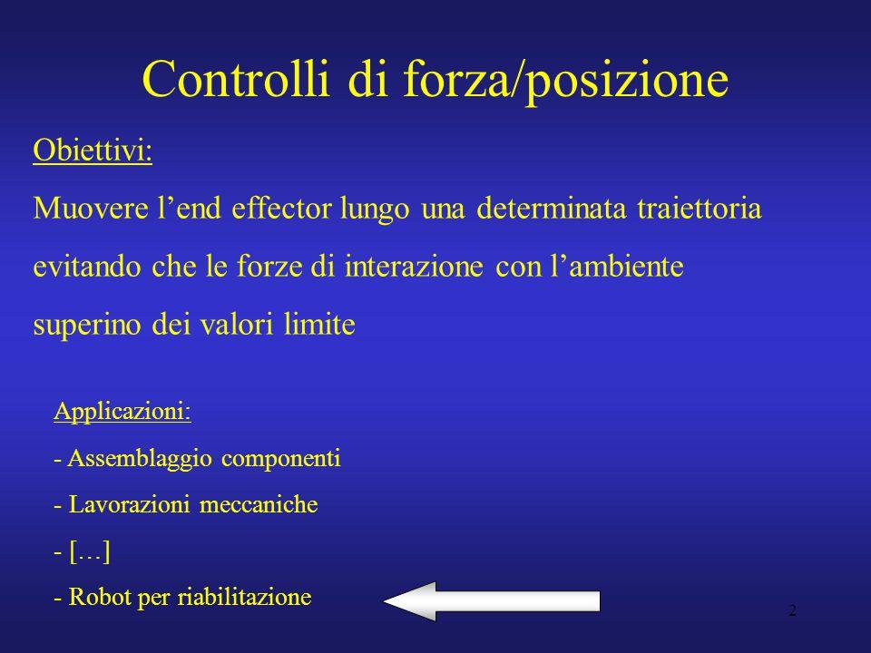2 Controlli di forza/posizione Obiettivi: Muovere l'end effector lungo una determinata traiettoria evitando che le forze di interazione con l'ambiente