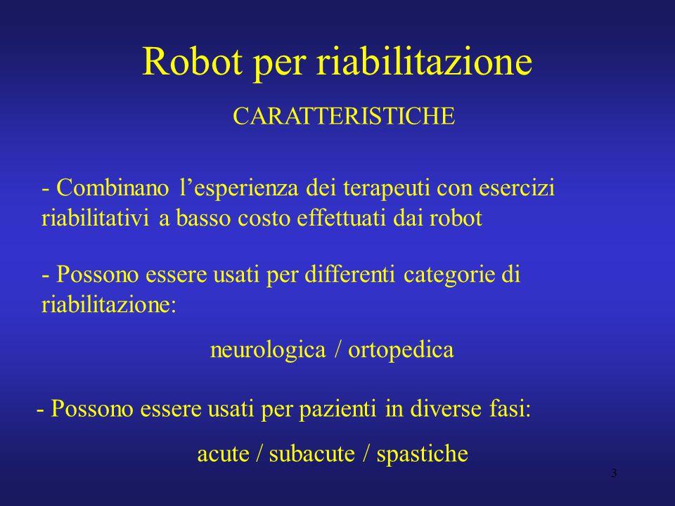 3 Robot per riabilitazione - Combinano l'esperienza dei terapeuti con esercizi riabilitativi a basso costo effettuati dai robot - Possono essere usati per differenti categorie di riabilitazione: neurologica / ortopedica - Possono essere usati per pazienti in diverse fasi: acute / subacute / spastiche CARATTERISTICHE