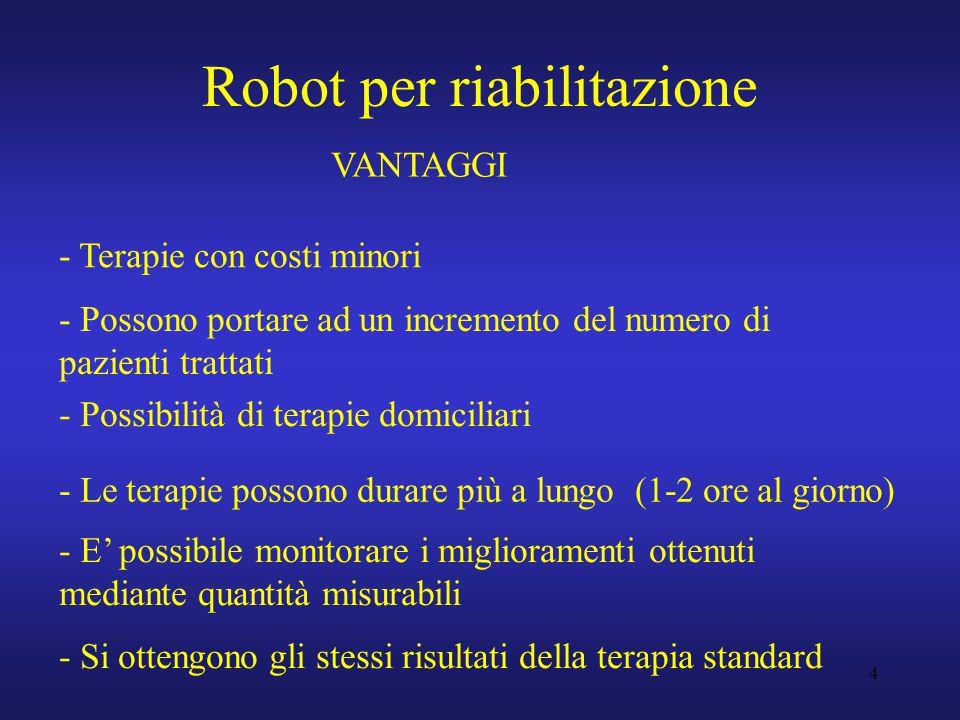 4 Robot per riabilitazione VANTAGGI - Possono portare ad un incremento del numero di pazienti trattati - Le terapie possono durare più a lungo (1-2 ore al giorno) - Possibilità di terapie domiciliari - E' possibile monitorare i miglioramenti ottenuti mediante quantità misurabili - Terapie con costi minori - Si ottengono gli stessi risultati della terapia standard
