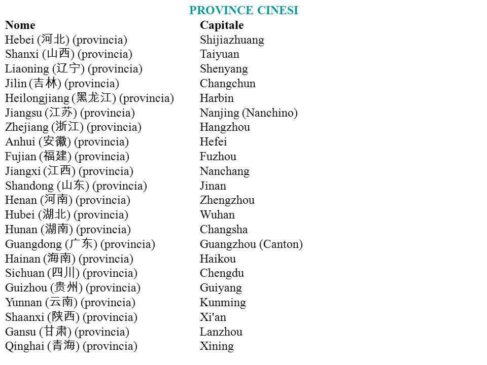PROVINCE CINESI NomeCapitale Hebei ( 河北 ) (provincia)Shijiazhuang Shanxi ( 山西 ) (provincia)Taiyuan Liaoning ( 辽宁 ) (provincia)Shenyang Jilin ( 吉林 ) (provincia)Changchun Heilongjiang ( 黑龙江 ) (provincia)Harbin Jiangsu ( 江苏 ) (provincia)Nanjing (Nanchino) Zhejiang ( 浙江 ) (provincia)Hangzhou Anhui ( 安徽 ) (provincia)Hefei Fujian ( 福建 ) (provincia)Fuzhou Jiangxi ( 江西 ) (provincia)Nanchang Shandong ( 山东 ) (provincia)Jinan Henan ( 河南 ) (provincia)Zhengzhou Hubei ( 湖北 ) (provincia)Wuhan Hunan ( 湖南 ) (provincia)Changsha Guangdong ( 广东 ) (provincia)Guangzhou (Canton) Hainan ( 海南 ) (provincia)Haikou Sichuan ( 四川 ) (provincia)Chengdu Guizhou ( 贵州 ) (provincia)Guiyang Yunnan ( 云南 ) (provincia)Kunming Shaanxi ( 陕西 ) (provincia)Xi an Gansu ( 甘肃 ) (provincia)Lanzhou Qinghai ( 青海 ) (provincia)Xining