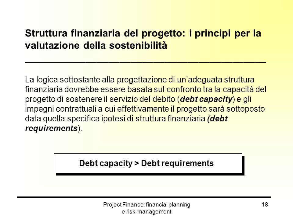 Project Finance: financial planning e risk-management 18 Struttura finanziaria del progetto: i principi per la valutazione della sostenibilità _______