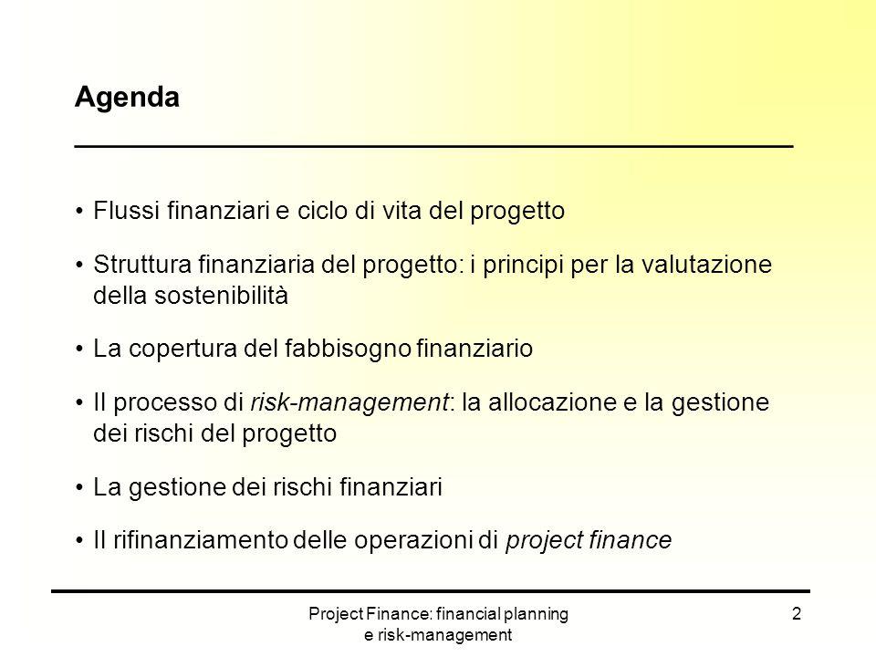 Project Finance: financial planning e risk-management 33 I rischi devono essere individuati al fine di escogitare le modalità di copertura più consone Secondo un criterio cronologico Rischi della fase pre-operativa (Pre-completion risks) Rischi della fase di gestione del progetto Rischi immanenti per tutta la vita del progetto Secondo la loro origine Rischi di natura gestionale Rischi di natura extragestionale Identificazione dei rischi di progetto ____________________________________________