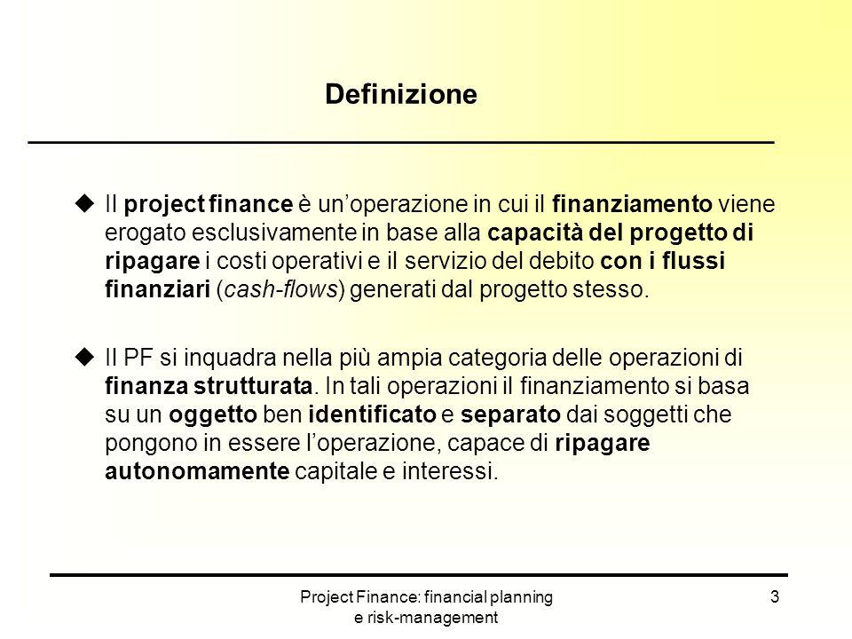 Project Finance: financial planning e risk-management 14 Flussi finanziari e ciclo di vita del progetto ___________________________________________ Da un punto di vista operativo, tutto quanto definito al tavolo delle trattative tra sponsor e controparti industriali e finanziarie deve trovare sistemazione all'interno di un modello finanziario di simulazione (business plan) con il quale si quantificano i flussi di cassa che il progetto è in grado di produrre.