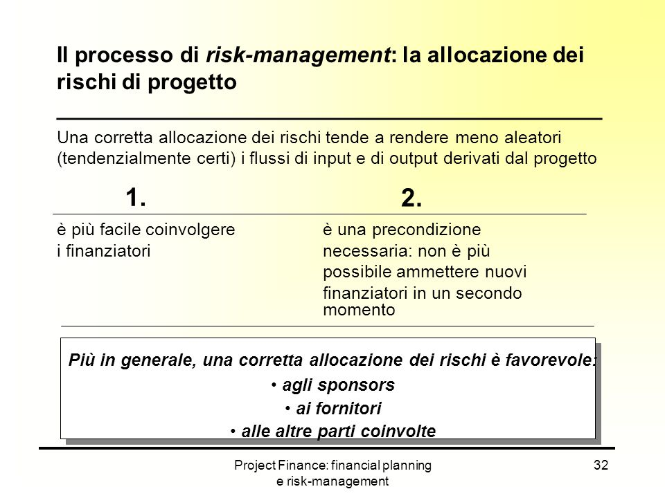 Project Finance: financial planning e risk-management 32 Una corretta allocazione dei rischi tende a rendere meno aleatori (tendenzialmente certi) i f