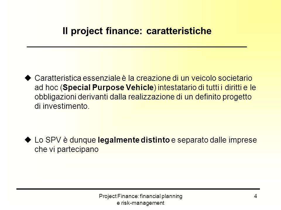 Project Finance: financial planning e risk-management 5 Vantaggi del Project Finance ___________________________________________ uLimitazione della responsabilità degli sponsor al capitale conferito nello SPV (no-recourse financing) uCon una buona redistribuzione dei rischi consente di impiegare un elevato indebitamento (effetto leva più elevato) uLe garanzie reali concesse ai finanziatori riguardano solo gli asset del progetto, non il patrimonio degli sponsor
