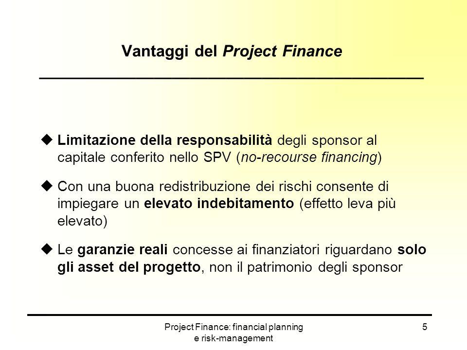 Project Finance: financial planning e risk-management 26 La copertura del fabbisogno finanziario ___________________________________________ La determinazione delle fonti di finanziamento attivabili per un'operazione di project finance è un processo molto flessibile dato l'approccio al problema (progetto e non azienda).