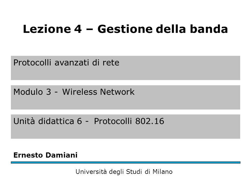 Protocolli avanzati di rete Modulo 3 -Wireless Network Unità didattica 6 -Protocolli 802.16 Ernesto Damiani Università degli Studi di Milano Lezione 4 – Gestione della banda