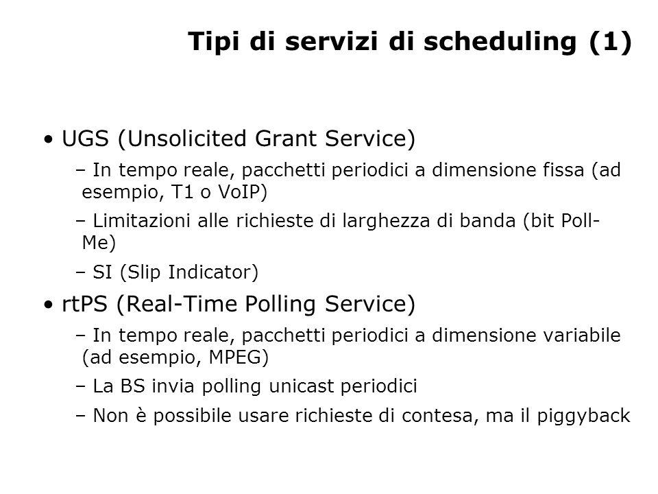 Tipi di servizi di scheduling (1) UGS (Unsolicited Grant Service) – In tempo reale, pacchetti periodici a dimensione fissa (ad esempio, T1 o VoIP) – Limitazioni alle richieste di larghezza di banda (bit Poll- Me) – SI (Slip Indicator) rtPS (Real-Time Polling Service) – In tempo reale, pacchetti periodici a dimensione variabile (ad esempio, MPEG) – La BS invia polling unicast periodici – Non è possibile usare richieste di contesa, ma il piggyback